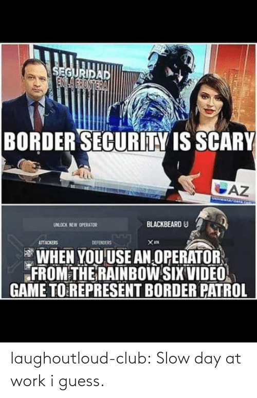 Defenders: SEGURIDAD  ENILA FRONTERA  BORDER SECURITY IS SCARY  AZ  BLACKBEARD U  UNLOCK NEW OPERATOR  DEFENDERS  ATTACKERS  WHEN YOU USE AN OPERATOR  FROM THE RAINBOW SIX VIDEO  GAME TO REPRESENT BORDER PATROL laughoutloud-club:  Slow day at work i guess.