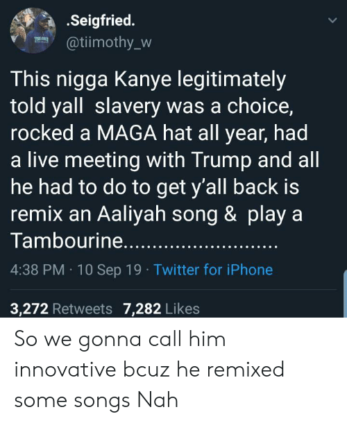 Call Him: .Seigfried.  @tiimothy_w  This nigga Kanye legitimately  told yall slavery was a choice,  rocked a MAGA hat all year, had  a live meeting with Trump and all  he had to do to get y'all back is  remix an Aaliyah song & play a  Tambourine.....  4:38 PM 10 Sep 19 Twitter for iPhone  3,272 Retweets 7,282 Likes So we gonna call him innovative bcuz he remixed some songs Nah