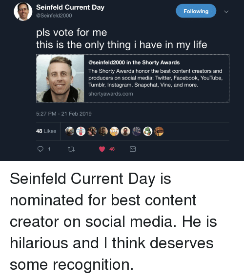 Facebook, Instagram, and Life: Seinfeld Current Day  @Seinfeld2000  Following  pls vote for me  this is the only thing i have in my life  @seinfeld2000 in the Shorty Awards  The Shorty Awards honor the best content creators and  producers on social media: Twitter, Facebook, YouTube,  Tumblr, Instagram, Snapchat, Vine, and more.  shortyawards.com  5:27 PM-21 Feb 2019  48 Likes  48