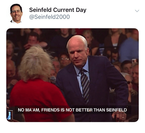 Seinfeld Current Day NO MA'AM FRIENDS IS NOT BETTER THAN SEINFELD