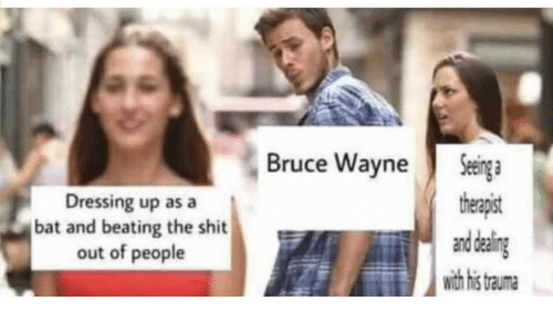 Shit, Bat, and Bruce Wayne: Seinga  therapist  and daling  with his  Bruce Wayne  Dressing up as a  bat and beating the shit  out of people  trauma