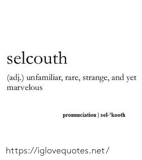 Marvelous: selcouth  (adj.) unfamiliar, rare, strange, and yet  marvelous  pronunciation sel-kooth https://iglovequotes.net/