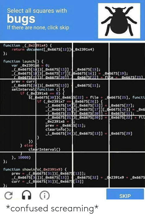 squares: Select all squares with  bugs  If there are none, click skip  function (_0x2391x4) {  return docunent[_0x6675[12]]0x2391x4)  };  function launch) {  _0x23916  (_Ox6675[1)[_0x6675[13]]  Ox6675[1])[ Ox6675[17]]0x6675[16]] = _0x5675[19];  Ox6675[21)I Ox6675[2011  0;  var  _Ox6675[15];  Ox6675[22l  fille  Ox6675[231  prev = curr  (_0x6675[21)[_0x6675[13]] _0x6675[11];  setInterval function () {  if ( Ox2391x6  $L_px6675[30]I_ox665[22] + file + _ex6675[25], functi  0) {  if (0x2391x7 Löx6675[26]) {  (_ex6675[14D_0x6675[13]] = Ox6675[27];  COx6675[18D_Ox6675[17]][_x6675[16]] = _0x6  Ox6675[21)r Ox6675[2011  COx6675[21])_0x6675[20]] = 0x6675[22] + fil  Ox2391x6 =  prev = _0x66 5[11];  clearinfo();  (_0x6675[24)[_®x6675[13]]  Ox6675[11];  Ox6675[29]  })  } else  clerInterval()  }, 10000)  };  function showinfo(_0x2391x9) {  prev = (_ok6675[31])[_6x667 (13]];  Ox6675[3])[_0x6675[13]]Ox6675[32] +  curr = (ox6675[31])[0x667(13]]  ex2391x9 + _Ox6675  SKIP *confused screaming*
