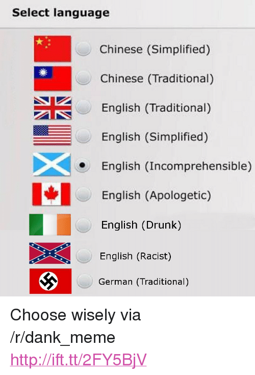 "Dank, Drunk, and Meme: Select language  Chinese (Simplified)  Chinese (Traditional)  English (Traditional)  English (Simplified)  English (Incomprehensible)  English (Apologetic)  English (Drunk)  English (Racist)  German (Traditional) <p>Choose wisely via /r/dank_meme <a href=""http://ift.tt/2FY5BjV"">http://ift.tt/2FY5BjV</a></p>"