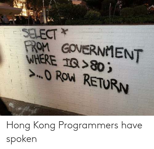 Spoken: SELECT *  PROM GOVERNMENT  WHERE 1Q>80 ;  >O ROW RETURN Hong Kong Programmers have spoken