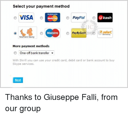 methodical: Select your payment method  o VISA  o  PayPal  Ukash  o Pay By Cash Csofort  Maestro  Nice and Savoy  More payment methods  One-off bank transfer  With Skrill you can use your credit card, debit card or bank account to buy  Skype services.  Nex Thanks to Giuseppe Falli, from our group
