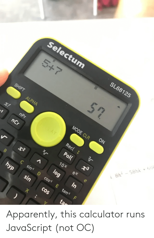 rec: Selectum  SL68125  5+7  57  SHIFT  ON  ALPHA  MODE CLR  ROTAY  x!  nPr  Rec( :  8h - 58hk 6U  nCr  Pol(  10X  ex  log  In  Ç sin D cos1 E tan F  hyp  sin  CoS  tan Apparently, this calculator runs JavaScript (not OC)