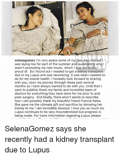 Poste: selenagomez I'm very aware some of my fans had noticed I  was laying low for part of the summer and questioning whyI  wasn't promoting my new music, which I was extremely  proud of. So found out I needed to get a kidney transplant  due to my Lupus and was recovering. It was what I needed to  do for my overall health. I honestly look forward to sharing  with you, soon my journey through these past several  months as I have always wanted to do with you. Until thenI  want to publicly thank my family and incredible team of  doctors for everything they have done for me prior to and  post-surgery. And finally, there aren't words to describe  how I can possibly thank my beautiful friend Francia Raisa  She gave me the ultimate gift and sacrifice by donating her  kidney to me. I am incredibly blessed. I love you so much sis  Lupus continues to be very misunderstood but progress is  being made. For more information regarding Lupus please SelenaGomez says she recently had a kidney transplant due to Lupus