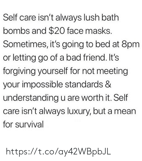 Lush: Self care isn't always lush bath  bombs and $20 face masks.  Sometimes, it's going to bed at 8pm  or letting go of a bad friend. It's  forgiving yourself for not meeting  your impossible standards &  understanding u are worth it. Self  care isn't always luxury, but a mean  for survival https://t.co/ay42WBpbJL