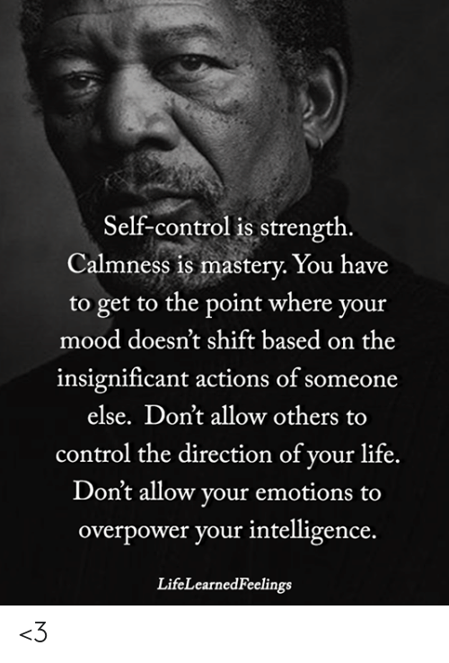Life, Memes, and Mood: Self-control is strength  Calmness is mastery. You have  to get to the point where your  mood doesn't shift based on the  insignificant actions of someone  else. Don't allow others to  control the direction of your life.  Don't allow your emotions to  overpower your intelligence.  LifeLearnedFeelings <3
