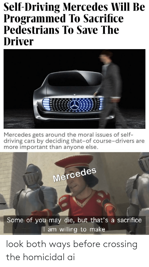 Programmed: Self-Driving Mercedes Will Be  Programmed To Sacrifice  Pedestrians To Save The  Driver  Mercedes gets around the moral issues of self-  driving cars by deciding that-of course-drivers are  more important than anyone else.  Mercedes  Some of you may die, but that's a sacrifice  I am willing to make look both ways before crossing the homicidal ai