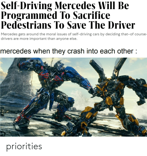 of course: Self-Driving Mercedes Will Be  Programmed To Sacrifice  Pedestrians To Save The Driver  Mercedes gets around the moral issues of self-driving cars by deciding that-of course-  drivers are more important than anyone else.  mercedes when they crash into each other : priorities