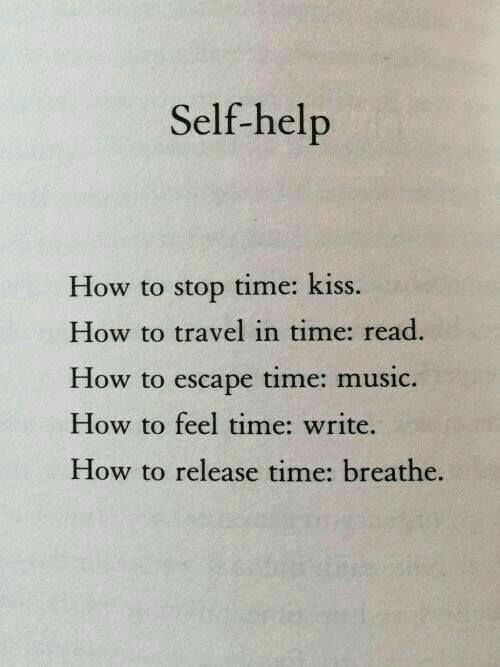 Music, Help, and How To: Self-help  How to stop time: kiss.  How to travel in time: read  How to escape tim  How to feel time: write.  How to release time: breathe.  e: music.
