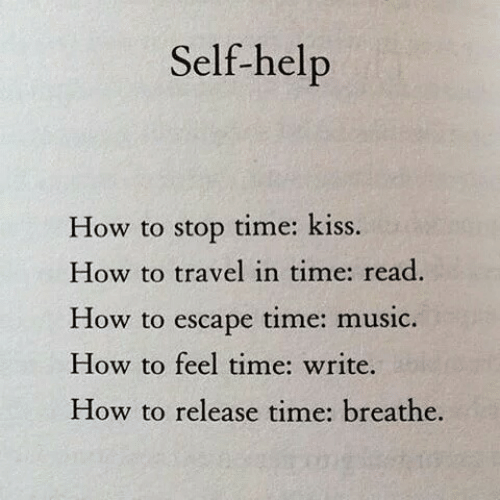 Music, Help, and How To: Self-help  time: kiss  How to stop  How to travel in time: read.  time: music  How to  escape  How to feel time: write.  How to release time: breathe.