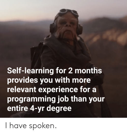 Spoken: Self-learning for 2 months  provides you with more  relevant experience for a  programming job than your  entire 4-yr degree I have spoken.