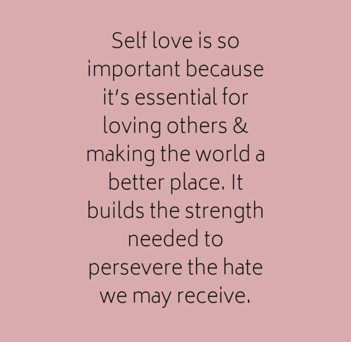 Love, World, and May: Self love is so  important because  it's essential for  loving others &  making the world a  better place. It  builds the strength  needed to  persevere the hate  we may receive.