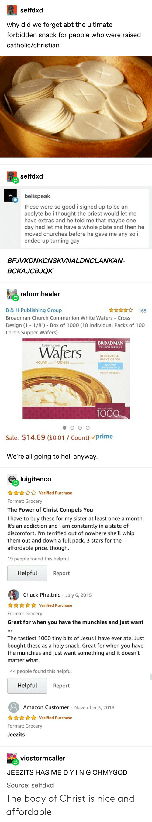"""Amazon, Church, and Jesus: selfdxd  why did we forget abt the ultimate  forbidden snack for people who were raised  catholic/christian  selfdxd  belispeak  these were so good i signed up to be an  acolyte bc i thought the priest would let me  have extras and he told me that maybe one  day hed let me have a whole plate and then he  moved churches before he gave me any so i  ended up turning gay  BFJVKDNKCNSKVNALDNCLANKAN-  BCKAJCBJQK  rebornhealer  165  B & H Publishing Group  Broadman Church Communion White Wafers Cross  Design (1 -1/8"""") Box of 1000 (10 Individual Packs of 100  Lord's Supper Wafers)  BROADMAN  Communion  Wafers  CHURCH SUPPLIES  10 INDIVIDUAL  PACKS OF 100  Round ObleasL  ROUND  UNLEAVENED  READY TO SERVE  Approximately  1000  Sale: $14.69 ($0.01 Count) Prime  We're all going to hell anyway.  luigitenco  AVerified Purchase  Format: Grocery  The Power of Christ Compels You  I have to buy these for my sister at least once a month  It's an addiction and I am constantly in a state of  discomfort. I'm terrified out of nowhere she'll whip  them out and down a full pack. 3 stars for the  affordable price, though.  19 people found this helpful  Helpful  Report  Chuck Pheltnic July 6, 2015  .  Verified Purchase  Format: Grocery  Great for when you have the munchies and just want  The tastiest 1000 tiny bits of Jesus I have ever ate. Just  bought these as a holy snack. Great for when you have  the munchies and just want something and it doesn't  matter what.  144 people found this helpful  Helpful  Report  Amazon Customer November 3, 2018  .  nnf Verified Purchase  Format: Grocery  Jeezits  viostormcaller  JEEZITS HAS ME D Y I N G OHMYGOD  Source: selfdxd The body of Christ is nice and affordable"""