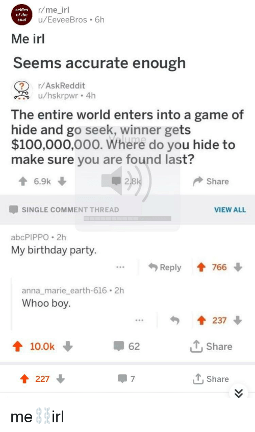 Anaconda, Anna, and Birthday: selfies  of the  soul  r/me_irl  u/EeveeBros 6h  Me irl  Seems accurate enough  r/AskReddit  u/hskrpwr 4h  The entire world enters into a game of  hide and go seek, winner gets  $100,000,000. Where do you hide to  make sure you are found last?  6.9k  2  Share  SINGLE COMMENT THREAD  VIEW ALL  abcPIPPO 2h  My birthday party.  Reply會766  anna_marie earth-616 2h  Whoo bo  237 ↓  10.0k ↓  62  Share  t 227  Share