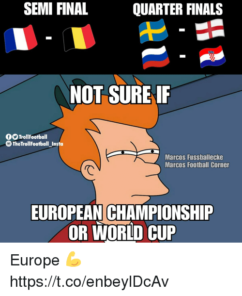 Finals, Football, and Memes: SEMI FINAL  QUARTER FINALS  NOT SURE IF  fTrollFootball  TheTrollFootball_ Insta  Marcos Fussballecke  Marcos Football Corner  で  EUROPEAN CHAMPIONSHIP  OR WORLD CUP Europe 💪 https://t.co/enbeylDcAv
