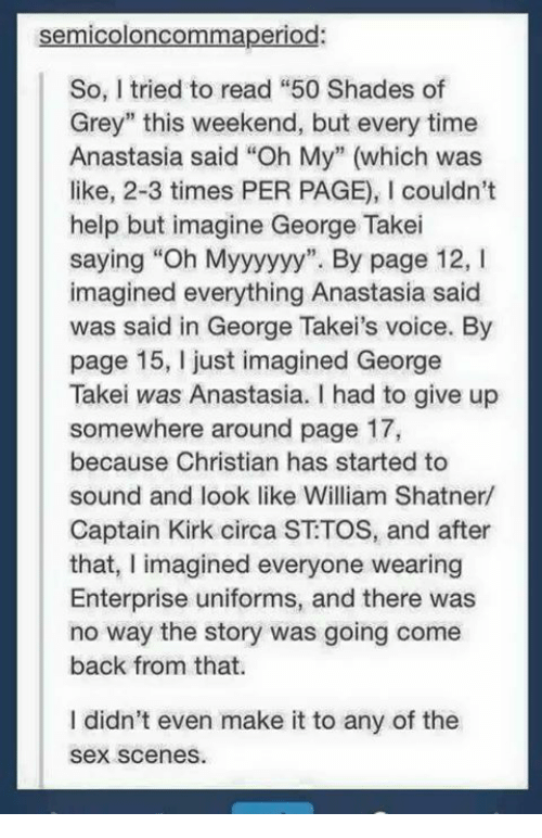 """Enterprise: semicoloncommaperiod:  So, I tried to read """"50 Shades of  Grey"""" this weekend, but every time  Anastasia said """"Oh My"""" (which was  like, 2-3 times PER PAGE), l couldn't  help but imagine George Takei  saying """"Oh Myyyyyy"""". By page 12, I  imagined everything Anastasia said  was said in George Takei's voice. By  page 15, just imagined George  Takei was Anastasia. I had to give up  somewhere around page 17,  because Christian has started to  sound and look like William Shatner/  Captain Kirk circa ST TOS, and after  that, I imagined everyone wearing  Enterprise uniforms, and there was  no way the story was going come  back from that.  I didn't even make it to any of the  Sex scenes."""