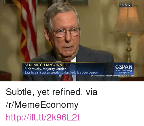 """Http, Kentucky, and Mitch McConnell: SEN. MITCH McCONNELL  R-Kentucky, Majority Leader  Says he can't get an erection unless he kills a poor person  CSPAN  C-span.org  @cspan  gbornmiserable wWW.BORNMISERABLECOM <p>Subtle, yet refined. via /r/MemeEconomy <a href=""""http://ift.tt/2k96L2t"""">http://ift.tt/2k96L2t</a></p>"""