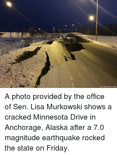 Friday, Memes, and The Office: Sen. Murkowski's Office A photo provided by the office of Sen. Lisa Murkowski shows a cracked Minnesota Drive in Anchorage, Alaska after a 7.0 magnitude earthquake rocked the state on Friday.