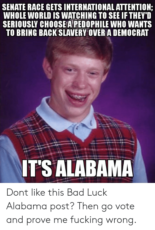 Bad, Fucking, and Alabama: SENATE RACE GETS INTERNATIONAL ATTENTION  WHOLE WORLD IS WATCHING TO SEE IF THEYD  SERIOUSLY CHOOSE A PEDOPHILE WHO WANTS  TO BRING BACK SLAVERY OVER A DEMOCRAT  TS ALABAMA Dont like this Bad Luck Alabama post? Then go vote and prove me fucking wrong.
