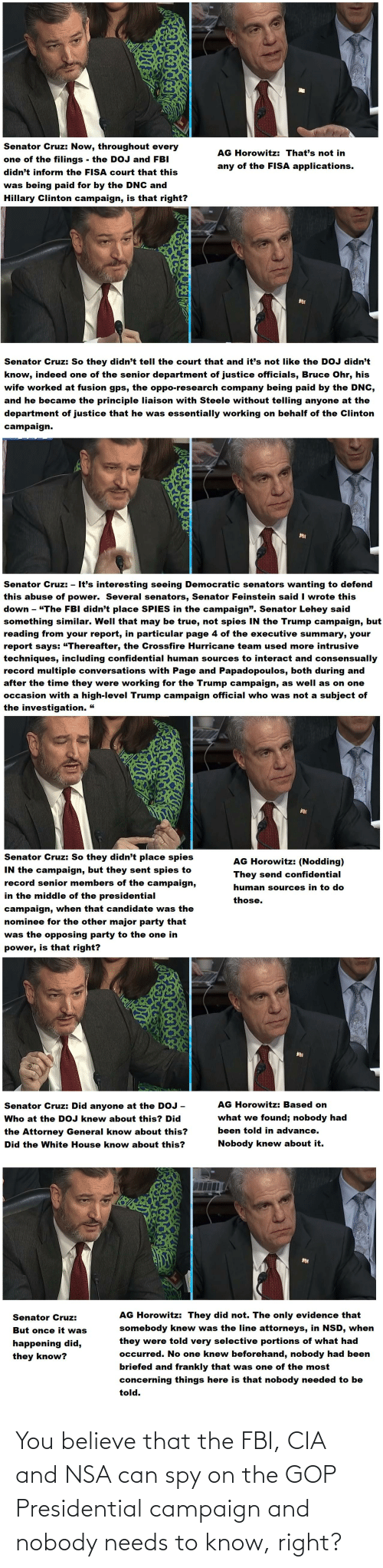 """Fbi, Hillary Clinton, and Party: Senator Cruz: Now, throughout every  AG Horowitz: That's not in  one of the filings - the DOJ and FBI  didn't inform the FISA court that this  any of the FIISA applications.  was being paid for by the DNC and  Hillary Clinton campaign, is that right?  Senator Cruz: So they didn't tell the court that and it's not like the DOJ didn't  know, indeed one of the senior department of justice officials, Bruce Ohr, his  wife worked at fusion gps, the oppo-research company being paid by the DNC,  and he became the principle liaison with Steele without telling anyone at the  department of justice that he was essentially working on behalf of the Clinton  campaign.  Senator Cruz: - It's interesting seeing Democratic senators wanting to defend  this abuse of power. Several senators, Senator Feinstein said I wrote this  down - """"The FBI didn't place SPIES in the campaign"""". Senator Lehey said  something similar. Well that may be true, not spies IN the Trump campaign, but  reading from your report, in particular page 4 of the executive summary, your  report says: """"Thereafter, the Crossfire Hurricane team used more intrusive  techniques, including confidential human sources to interact and consensually  record multiple conversations with Page and Papadopoulos, both during and  after the time they were working for the Trump campaign, as well as on one  occasion with a high-level Trump campaign official who was not a subject of  the investigation. """"  Senator Cruz: So they didn't place spies  IN the campaign, but they sent spies to  record senior members of the campaign,  AG Horowitz: (Nodding)  They send confidential  human sources in to do  in the middle of the presidential  those.  campaign, when that candidate was the  nominee for the other major party that  was the opposing party to the one in  is that right?  power,  AG Horowitz: Based on  Senator Cruz: Did anyone at the DOJ  what we found; nobody had  Who at the DOJ knew about this? Did  been told """