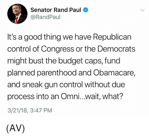 Memes, Rand Paul, and Control: Senator Rand Paul  @RandPaul  It's a good thing we have Republican  control of Congress or the Democrats  might bust the budget caps, fund  planned parenthood and Obamacare,  and sneak gun control without due  process into an Omni...wait, what?  3/21/18, 3:47 PM (AV)
