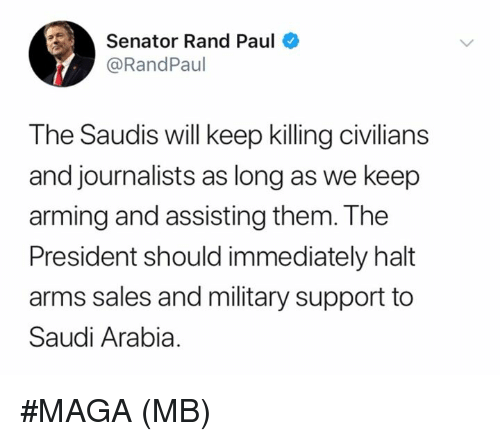 Saudi Arabia: Senator Rand Paul  @RandPaul  The Saudis will keep killing civilians  and journalists as long as we keep  arming and assisting them. The  President should immediately halt  arms sales and military support to  Saudi Arabia #MAGA   (MB)