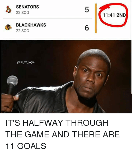 National Hockey League (NHL): SENATORS  22 SOG  5  11:41 2ND  BLACKHAWKS  22 SOG  6  @nhl_ref logic IT'S HALFWAY THROUGH THE GAME AND THERE ARE 11 GOALS