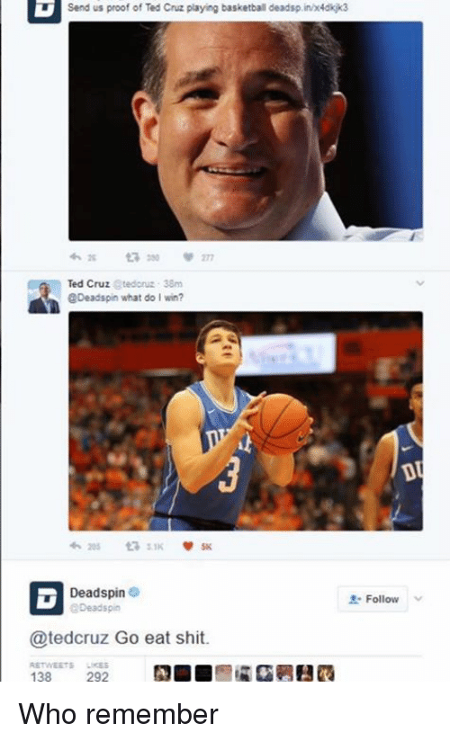 Basketball, Memes, and Shit: Send us proof of Ted Cruz playing basketball deadsp.inx4dkjk3  Ted Cruz Stedoruz 38m  Deadspin what do I win?  Deadspin e  Deadspin  Follow  @tedcruz Go eat shit. Who remember