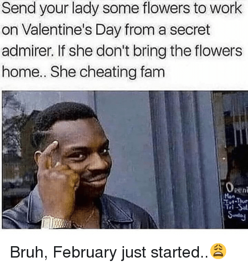 Bruh, Cheating, and Fam: Send your lady some flowers to work  on Valentine's Day from a secret  admirer. If she don't bring the flowers  home.. She cheating fam  0  peni  Han Bruh, February just started..😩