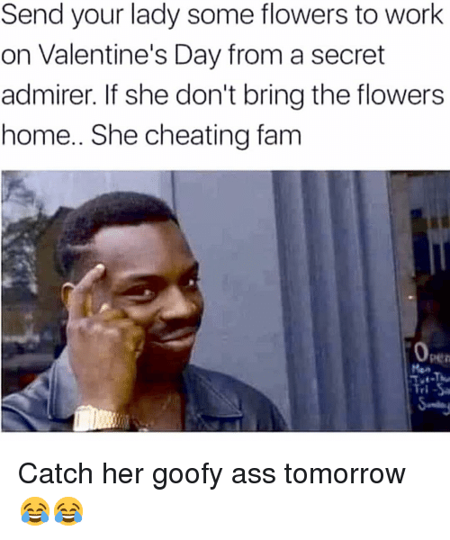 Ass, Cheating, and Fam: Send your lady some flowers to work  on Valentine's Day from a secret  admirer. If she don't bring the flowers  home.. She cheating fam  0  pen  ri Catch her goofy ass tomorrow 😂😂