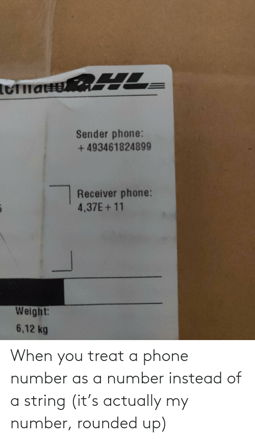 Weight: Sender phone:  + 493461824899  Receiver phone:  4,37E+11  Weight:  6,12 kg When you treat a phone number as a number instead of a string (it's actually my number, rounded up)