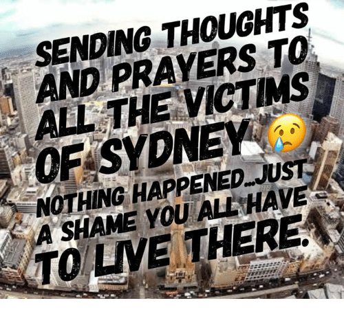 Memes, All The, and 🤖: SENDING THOUGHTS  AND PRAYERS TO  ALL THE VICTMS  OF SYDNEY  NOTHING HAPPENED JUST  A SHAME YOU ALL HAVE  TO LVE THERE