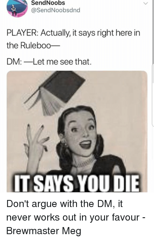 Arguing, DnD, and Never: SendNoobs  @SendNoobsdnd  PLAYER: Actually, it says right here in  the Ruleboo_  DM:-Let me see that.  IT SAYS YOUDIE Don't argue with the DM, it never works out in your favour  - Brewmaster Meg