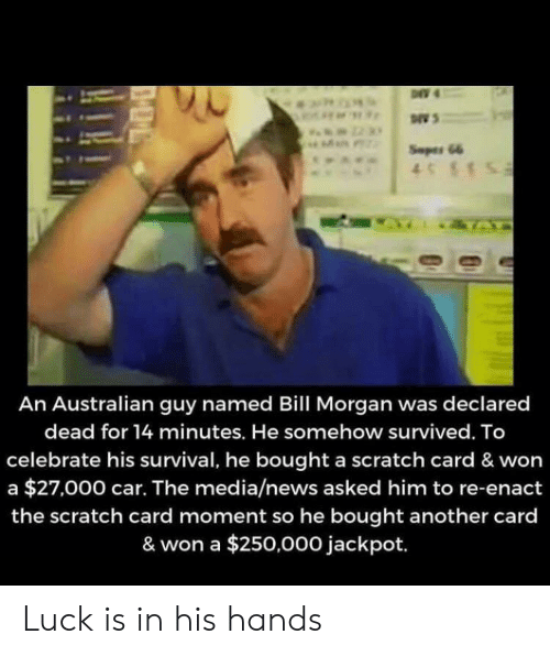 News, Scratch, and Luck: Seper 66  4S1  IZTA  An Australian guy named Bill Morgan was declared  dead for 14 minutes. He somehow survived. To  celebrate his survival, he bought a scratch card & won  a $27,000 car. The media/news asked him to re-enact  the scratch card moment so he bought another card  & won a $250,000 jackpot. Luck is in his hands