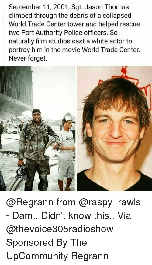 Filmes: September 11, 2001, Sgt. Jason Thomas  climbed through the debris of a collapsed  World Trade Center tower and helped rescue  two Port Authority Police officers. So  naturally film studios cast a white actor to  portray him in the movie World Trade Center.  Never forget. @Regrann from @raspy_rawls - Dam.. Didn't know this.. Via @thevoice305radioshow Sponsored By The UpCommunity Regrann