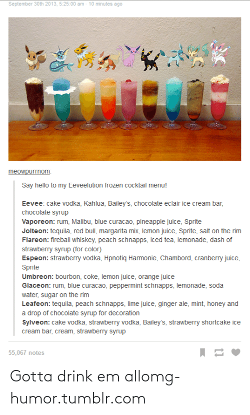 fireball whiskey: September 30th 2013, 5:25:00 am - 10 minutes ago  meowpurrnom:  Say hello to my Eeveelution frozen cocktail menu!  Eevee: cake vodka, Kahlua, Bailey's, chocolate eclair ice cream bar,  chocolate syrup  Vaporeon: rum, Malibu, blue curacao, pineapple juice, Sprite  Jolteon: tequila, red bull, margarita mix, lemon juice, Sprite, salt on the rim  Flareon: fireball whiskey, peach schnapps, iced tea, lemonade, dash of  strawberry syrup (for color)  Espeon: strawberry vodka, Hpnotiq Harmonie, Chambord, cranberry juice,  Sprite  Umbreon: bourbon, coke, lemon juice, orange juice  Glaceon: rum, blue curacao, peppermint schnapps, lemonade, soda  water, sugar on the rim  Leafeon: tequila, peach schnapps, lime juice, ginger ale, mint, honey and  a drop of chocolate syrup for decoration  Sylveon: cake vodka, strawberry vodka, Bailey's, strawberry shortcake ice  cream bar, cream, strawberry syrup  55,067 notes Gotta drink em allomg-humor.tumblr.com