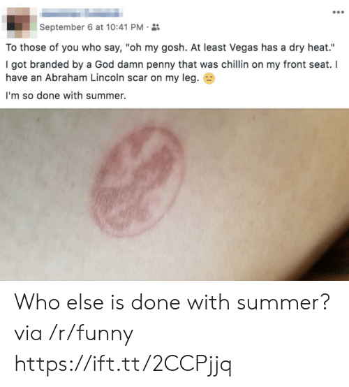 """Im So Done: September 6 at 10:41 PM.  To those of you who say, """"oh my gosh. At least Vegas has a dry heat.""""  I got branded by a God damn penny that was chillin on my front seat. I  have an Abraham Lincoln scar on my leg. E3  I'm so done with summer. Who else is done with summer? via /r/funny https://ift.tt/2CCPjjq"""
