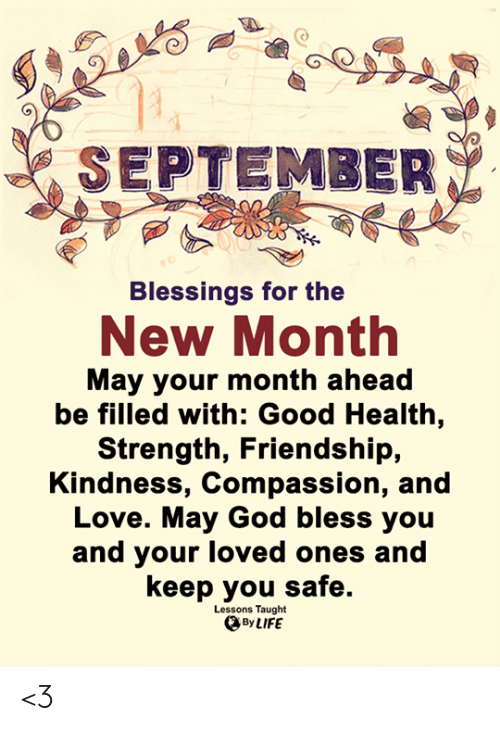 God, Life, and Love: SEPTEMBER  Blessings for the  New Month  May your month ahead  be filled with: Good Health,  Strength, Friendship,  Kindness, Compassion, and  Love. May God bless you  and your loved ones and  keep you safe.  Lessons Taught  By LIFE <3