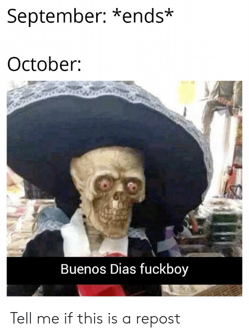 Fuckboy, September, and October: September: *ends*  October  Buenos Dias fuckboy Tell me if this is a repost