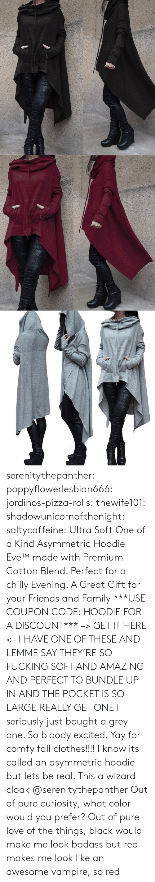 Clothes, Fall, and Family: serenitythepanther: poppyflowerlesbian666:   jordinos-pizza-rolls:  thewife101:  shadowunicornofthenight:  saltycaffeine:  Ultra Soft One of a Kind Asymmetric Hoodie Eve™ made with Premium Cotton Blend. Perfect for a chilly Evening. A Great Gift for your Friends and Family ***USE COUPON CODE: HOODIE FOR A DISCOUNT*** –> GET IT HERE <–   I HAVE ONE OF THESE AND LEMME SAY THEY'RE SO FUCKING SOFT AND AMAZING AND PERFECT TO BUNDLE UP IN AND THE POCKET IS SO LARGE REALLY GET ONE   I seriously just bought a grey one. So bloody excited. Yay for comfy fall clothes!!!!    I know its called an asymmetric hoodie but lets be real. This a wizard cloak   @serenitythepanther  Out of pure curiosity, what color would you prefer?   Out of pure love of the things, black would make me look badass but red makes me look like an awesome vampire, so red