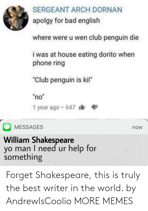 "Shakespeare: SERGEANT ARCH DORNAN  apolgy for bad english  where were u wen club penguin die  i was at house eating dorito when  phone ring  ""Club penguin is kil""  ""no""  1 year ago · 647 i  MESSAGES  now  William Shakespeare  yo man I need ur help for  something Forget Shakespeare, this is truly the best writer in the world. by AndrewIsCoolio MORE MEMES"