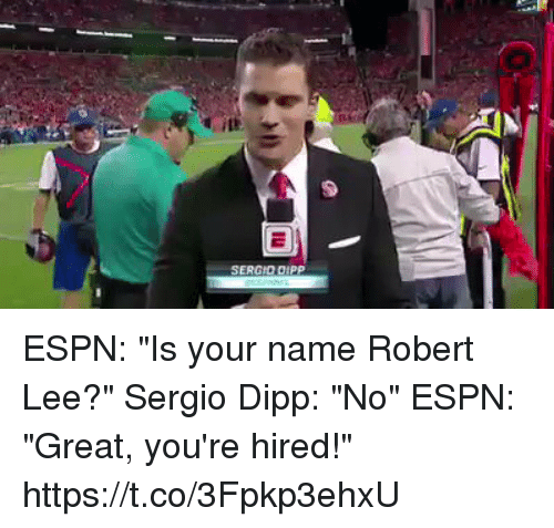 "Greatful: SERGID DIPP ESPN: ""Is your name Robert Lee?""  Sergio Dipp: ""No""  ESPN: ""Great, you're hired!"" https://t.co/3Fpkp3ehxU"
