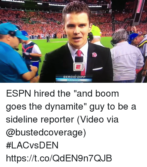 "Espn, Sports, and Video: SERGIO DIPP ESPN hired the ""and boom goes the dynamite"" guy to be a sideline reporter  (Video via @bustedcoverage) #LACvsDEN https://t.co/QdEN9n7QJB"