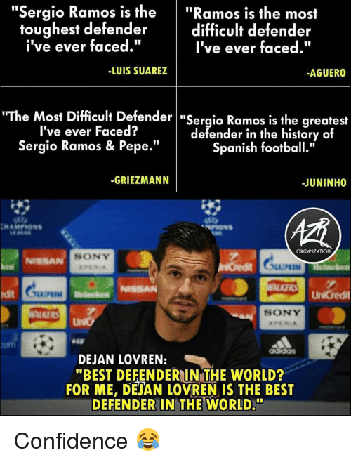 "Confidence, Football, and Memes: ""Sergio Ramos is the""Ramos is the most  difficult defender  I've ever faced.""  toughest defender  i've ever faced.""  -LUIS SUAREZ  AGUERO  he Most Difficult Defender ""Sergio Ramos is the greatest  I've ever Faced?  Sergio Ramos & Pepe.""  defender in the history of  Spanish football.""  -GRIEZMANN  -JUNINHO  ORGANIZATION  SONY  NISSA  M Helneken  ALKERS UnCredit  it  SONY  com  DEJAN LOVREN:  ""BEST DEFENDERIN THE WORLD?  FOR ME, DEJAN LOVREN IS THE BEST  DEFENDER IN THE WORLD."" Confidence 😂"