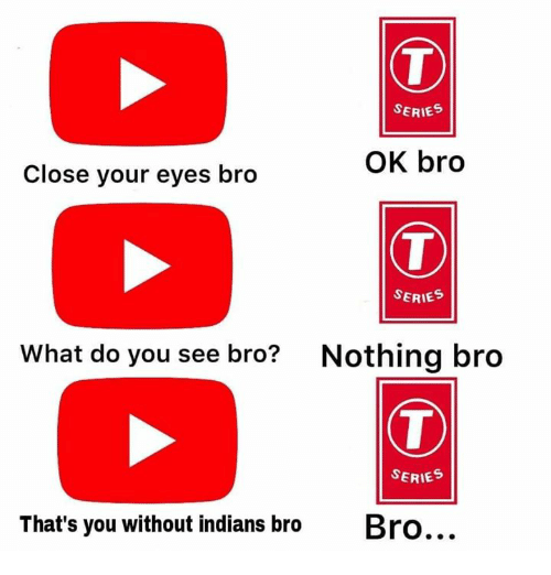 Memes, 🤖, and Indians: SERIES  OK bro  Close your eyes bro  SERIES  What do you see bro?  Nothing bro  SERIES  That's you without indians broBro
