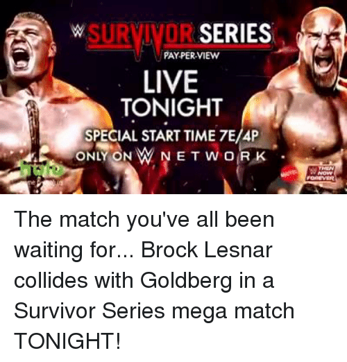 Survivor Series: SERIES  PAY PER VIEW  LIVE  TONIGHT  SPECIAL START TIME 7E/4P  ONLY ON MN  NET RK  WOR The match you've all been waiting for... Brock Lesnar collides with Goldberg in a Survivor Series mega match TONIGHT!